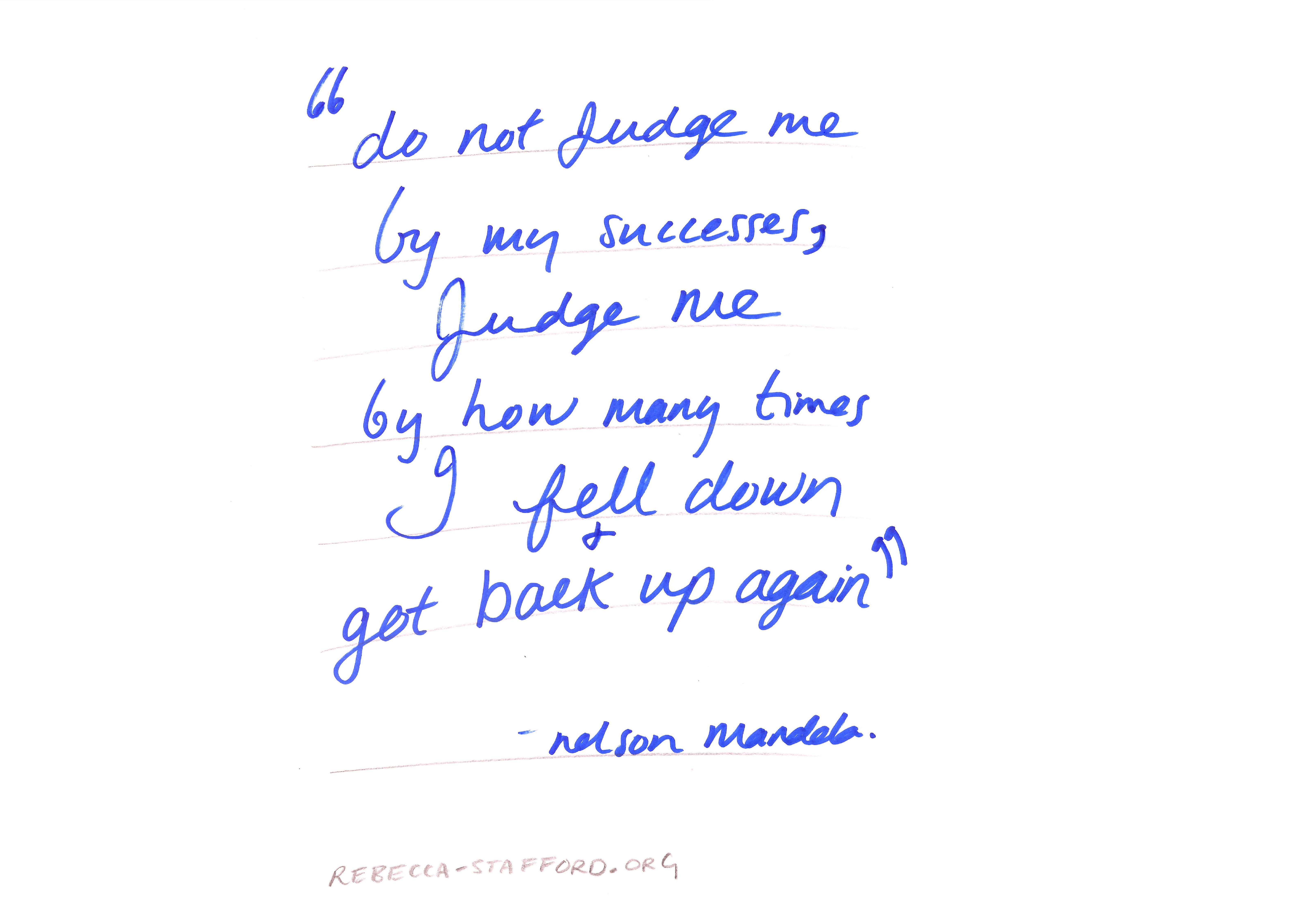 Do not judge me by my successes, judge me by how many times I fell down and got back up again - Nelson Mandela